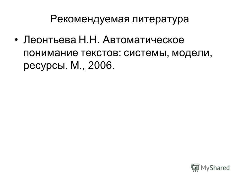 Рекомендуемая литература Леонтьева Н.Н. Автоматическое понимание текстов: системы, модели, ресурсы. М., 2006.