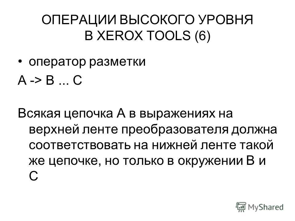 ОПЕРАЦИИ ВЫСОКОГО УРОВНЯ В XEROX TOOLS (6) оператор разметки A -> B... C Всякая цепочка A в выражениях на верхней ленте преобразователя должна соответствовать на нижней ленте такой же цепочке, но только в окружении B и С