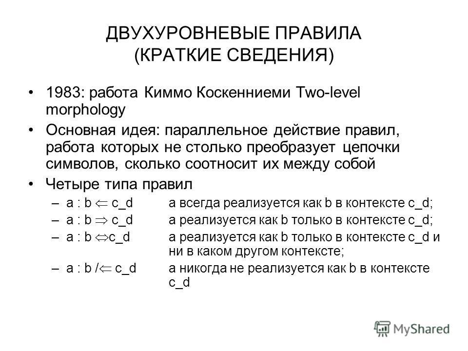 ДВУХУРОВНЕВЫЕ ПРАВИЛА (КРАТКИЕ СВЕДЕНИЯ) 1983: работа Киммо Коскенниеми Two-level morphology Основная идея: параллельное действие правил, работа которых не столько преобразует цепочки символов, сколько соотносит их между собой Четыре типа правил –a :
