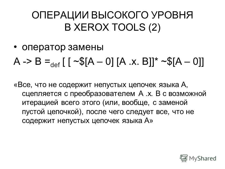 ОПЕРАЦИИ ВЫСОКОГО УРОВНЯ В XEROX TOOLS (2) оператор замены A -> B = def [ [ ~$[A – 0] [A.x. B]]* ~$[A – 0]] «Все, что не содержит непустых цепочек языка A, сцепляется с преобразователем A.x. B с возможной итерацией всего этого (или, вообще, с заменой
