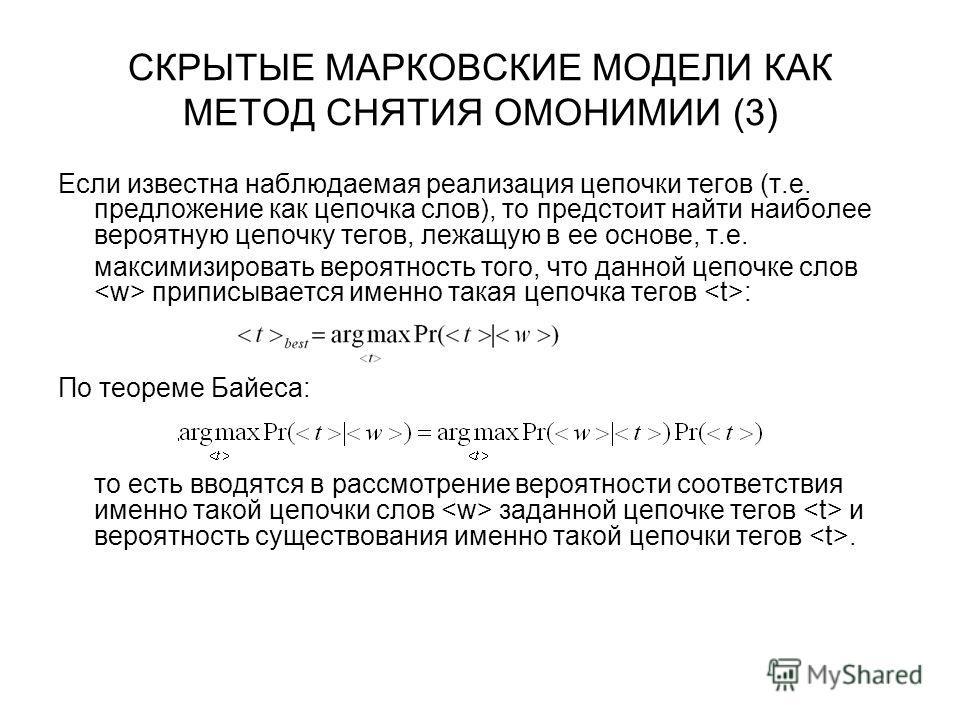 СКРЫТЫЕ МАРКОВСКИЕ МОДЕЛИ КАК МЕТОД СНЯТИЯ ОМОНИМИИ (3) Если известна наблюдаемая реализация цепочки тегов (т.е. предложение как цепочка слов), то предстоит найти наиболее вероятную цепочку тегов, лежащую в ее основе, т.е. максимизировать вероятность