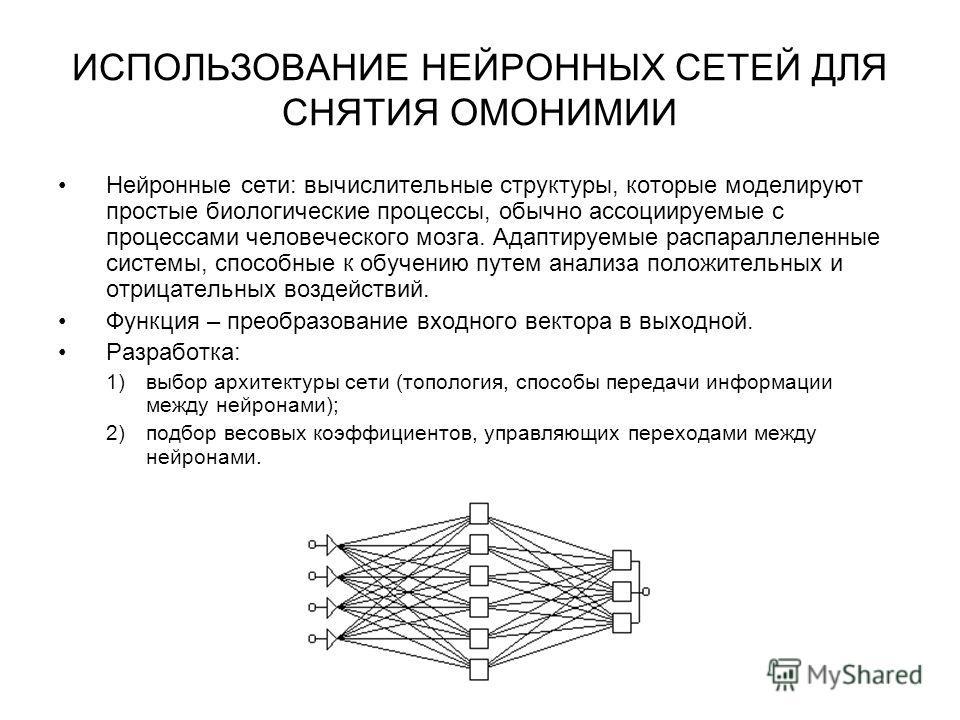 ИСПОЛЬЗОВАНИЕ НЕЙРОННЫХ СЕТЕЙ ДЛЯ СНЯТИЯ ОМОНИМИИ Нейронные сети: вычислительные структуры, которые моделируют простые биологические процессы, обычно ассоциируемые с процессами человеческого мозга. Адаптируемые распараллеленные системы, способные к о