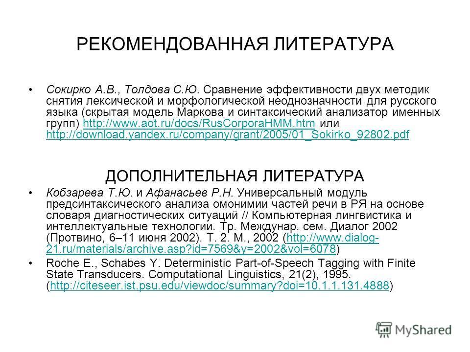 РЕКОМЕНДОВАННАЯ ЛИТЕРАТУРА Сокирко А.В., Толдова С.Ю. Сравнение эффективности двух методик снятия лексической и морфологической неоднозначности для русского языка (скрытая модель Маркова и синтаксический анализатор именных групп) http://www.aot.ru/do