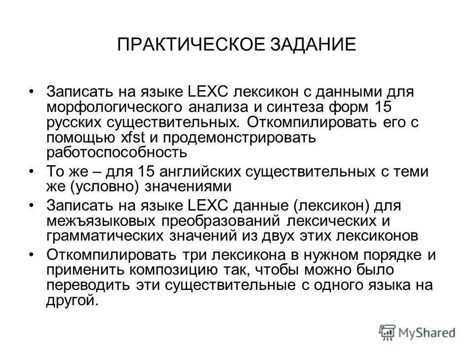 ПРАКТИЧЕСКОЕ ЗАДАНИЕ Записать на языке LEXC лексикон с данными для морфологического анализа и синтеза форм 15 русских существительных. Откомпилировать его с помощью xfst и продемонстрировать работоспособность То же – для 15 английских существительных