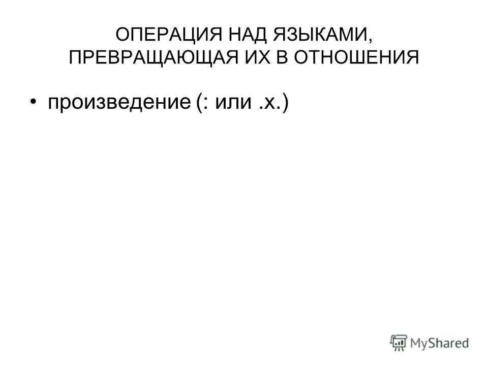 ОПЕРАЦИЯ НАД ЯЗЫКАМИ, ПРЕВРАЩАЮЩАЯ ИХ В ОТНОШЕНИЯ произведение (: или.x.)