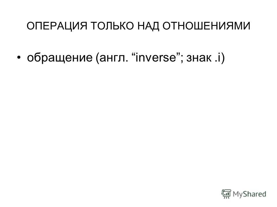 ОПЕРАЦИЯ ТОЛЬКО НАД ОТНОШЕНИЯМИ обращение (англ. inverse; знак.i)