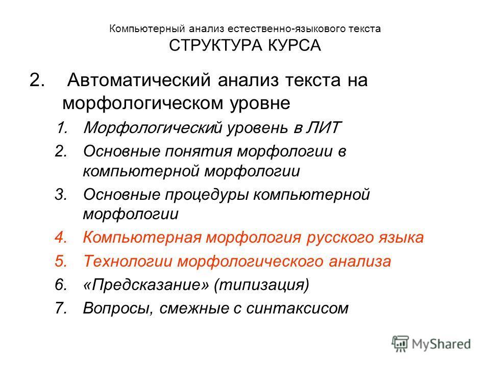 Компьютерный анализ естественно-языкового текста СТРУКТУРА КУРСА 2. Автоматический анализ текста на морфологическом уровне 1.Морфологически й уровень в ЛИТ 2.Основные понятия морфологии в компьютерной морфологии 3.Основные процедуры компьютерной морф