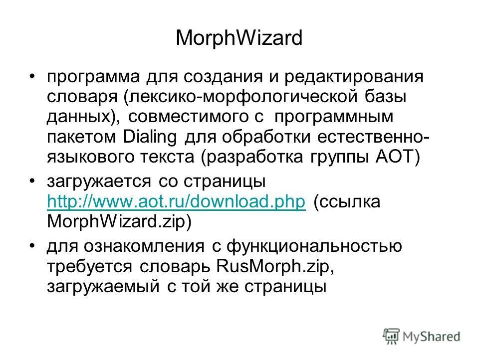 MorphWizard программа для создания и редактирования словаря (лексико-морфологической базы данных), совместимого с программным пакетом Dialing для обработки естественно- языкового текста (разработка группы АОТ) загружается со страницы http://www.aot.r