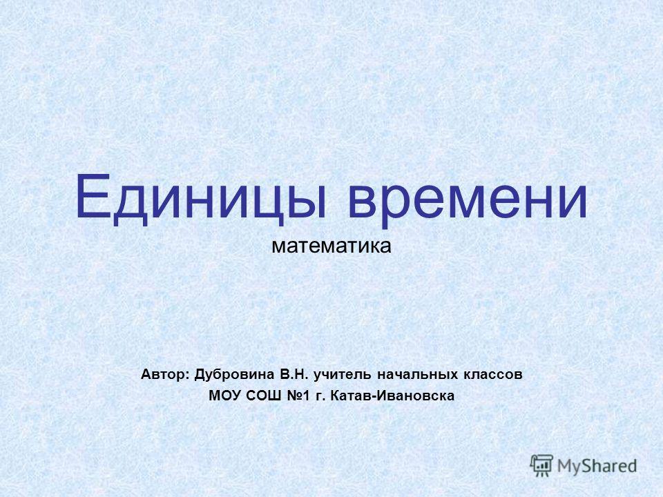 Единицы времени математика Автор: Дубровина В.Н. учитель начальных классов МОУ СОШ 1 г. Катав-Ивановска