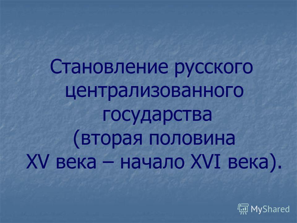 Становление русского централизованного государства (вторая половина XV века – начало XVI века).