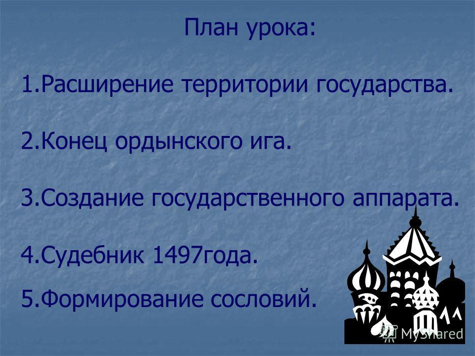 План урока: 1.Расширение территории государства. 2.Конец ордынского ига. 3.Создание государственного аппарата. 4.Судебник 1497года. 5.Формирование сословий.