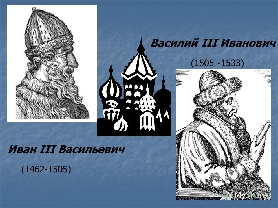 Иван III Васильевич Василий III Иванович (1462-1505) (1505 -1533)