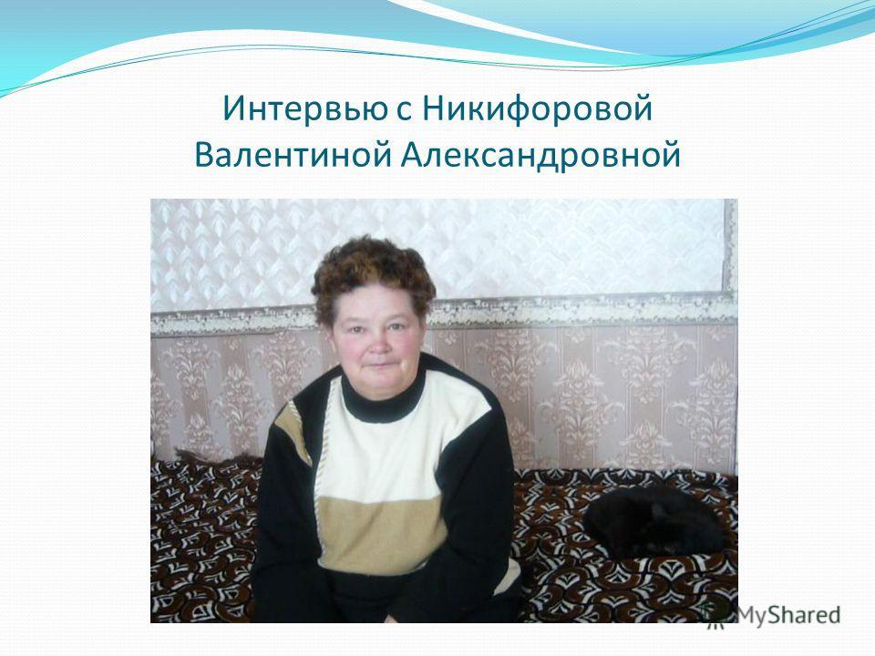 Интервью с Никифоровой Валентиной Александровной