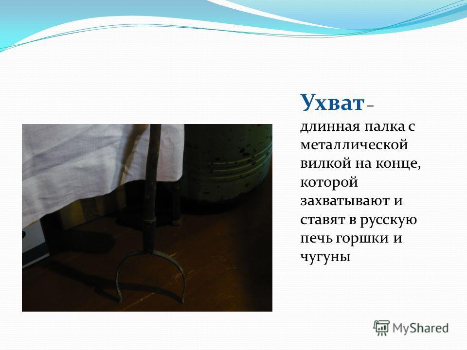 Ухват – длинная палка с металлической вилкой на конце, которой захватывают и ставят в русскую печь горшки и чугуны