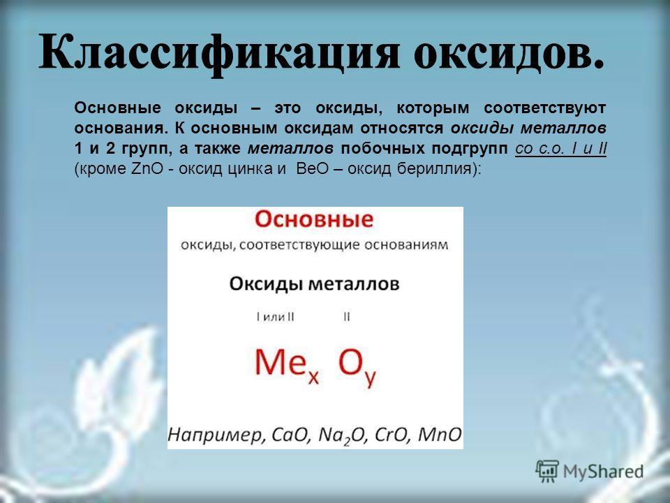Основные оксиды – это оксиды, которым соответствуют основания. К основным оксидам относятся оксиды металлов 1 и 2 групп, а также металлов побочных подгрупп со с.о. I и II (кроме ZnO - оксид цинка и BeO – оксид бериллия):