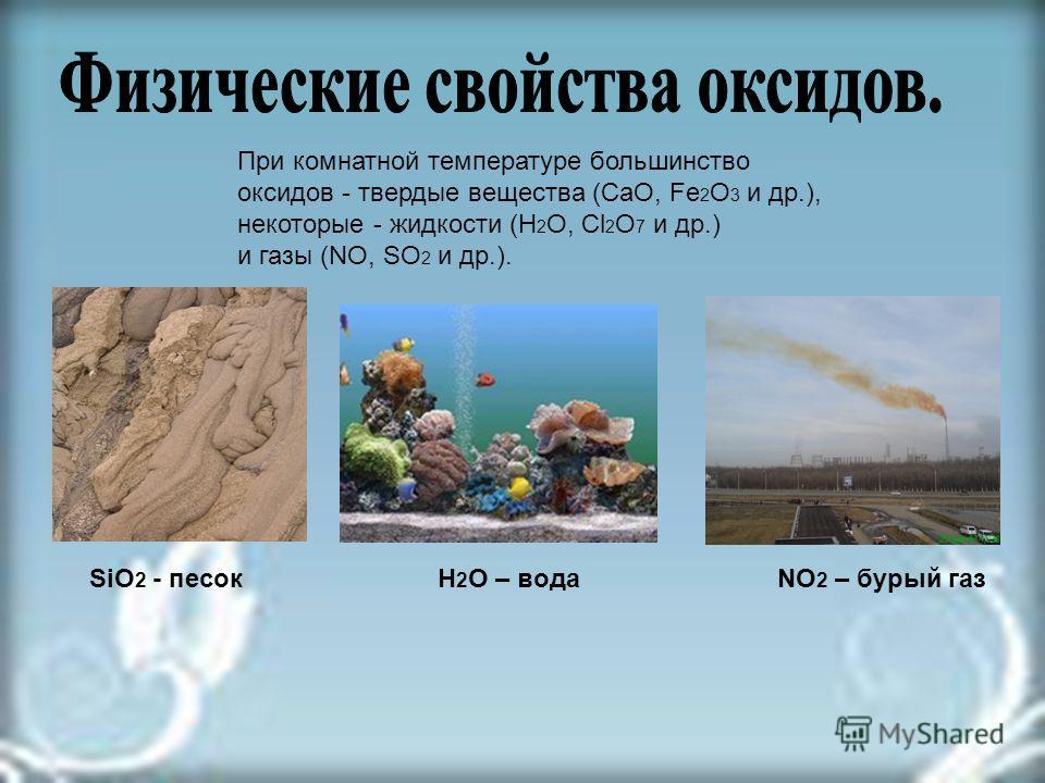 При комнатной температуре большинство оксидов - твердые вещества (СаО, Fe 2 O 3 и др.), некоторые - жидкости (Н 2 О, Сl 2 О 7 и др.) и газы (NO, SO 2 и др.). SiO 2 - песокNO 2 – бурый газН 2 О – вода