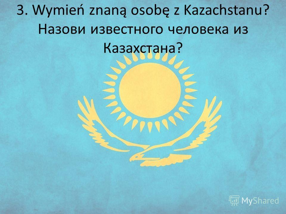 3. Wymień znaną osobę z Kazachstanu? Назови известного человека из Казахстана?