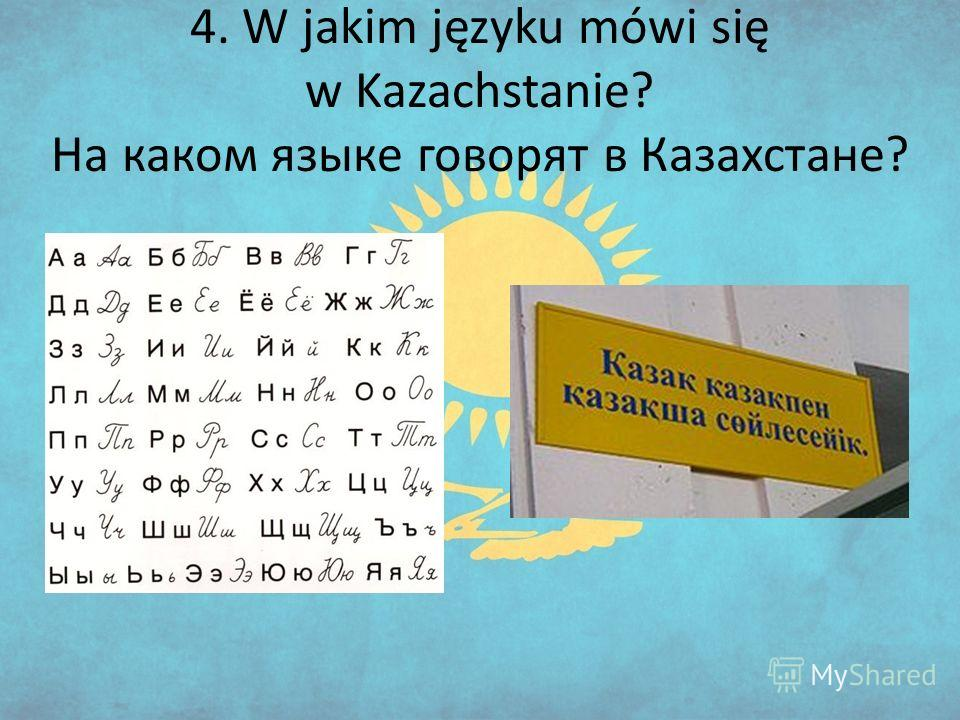 4. W jakim języku mówi się w Kazachstanie? На каком языке говорят в Казахстане?
