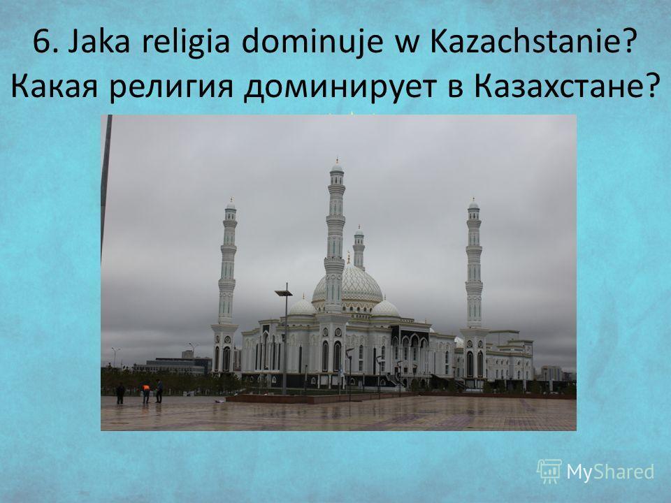 6. Jaka religia dominuje w Kazachstanie? Какая религия доминирует в Казахстане?