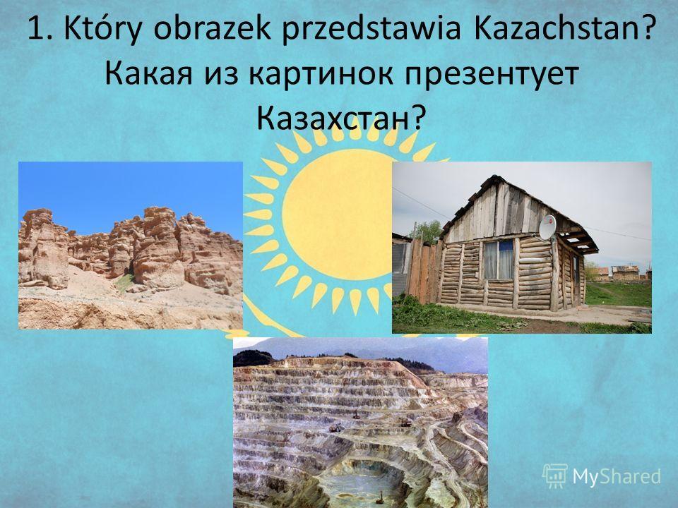 1. Który obrazek przedstawia Kazachstan? Какая из картинок презентует Казахстан?