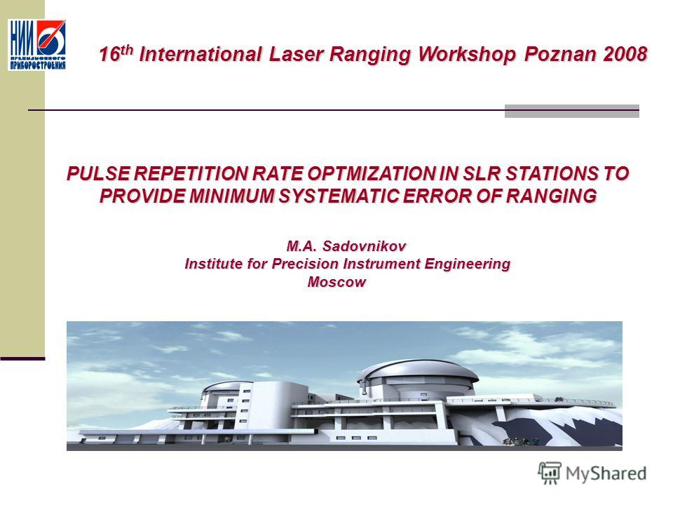 PULSE REPETITION RATE OPTMIZATION IN SLR STATIONS TO PROVIDE MINIMUM SYSTEMATIC ERROR OF RANGING M.A. Sadovnikov M.A. Sadovnikov Institute for Precision Instrument Engineering Moscow Moscow 16 th International Laser Ranging Workshop Poznan 2008