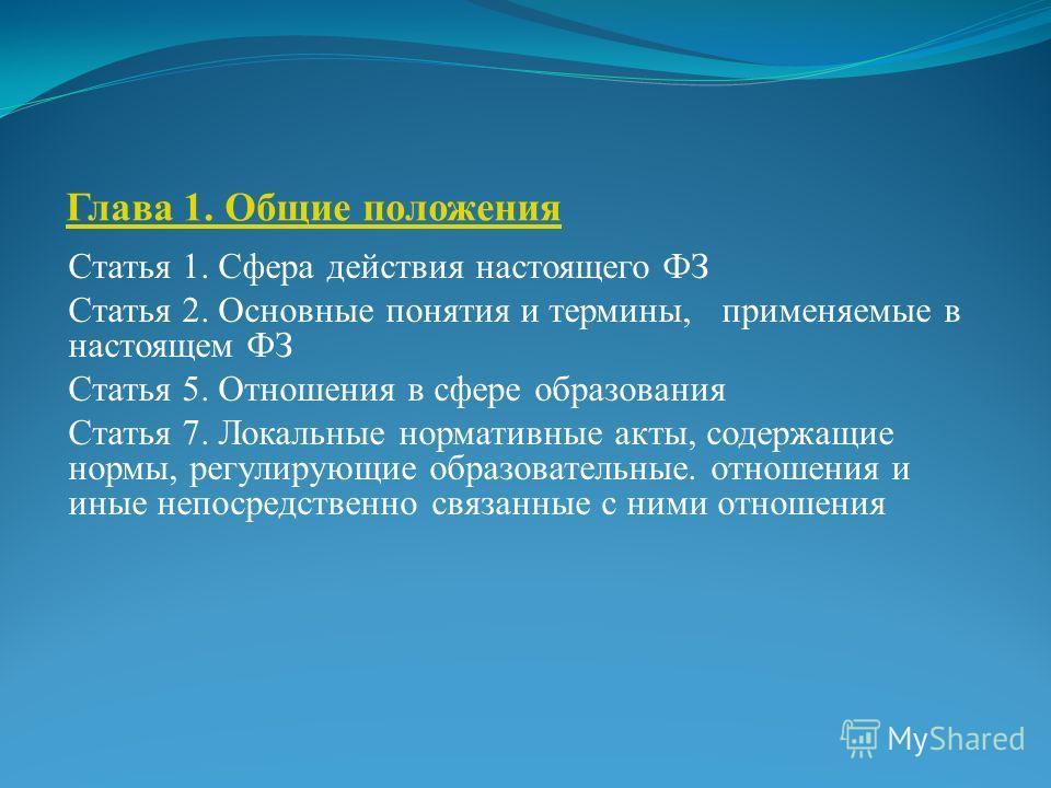 Глава 1. Общие положения Статья 1. Сфера действия настоящего ФЗ Статья 2. Основные понятия и термины, применяемые в настоящем ФЗ Статья 5. Отношения в сфере образования Статья 7. Локальные нормативные акты, содержащие нормы, регулирующие образователь