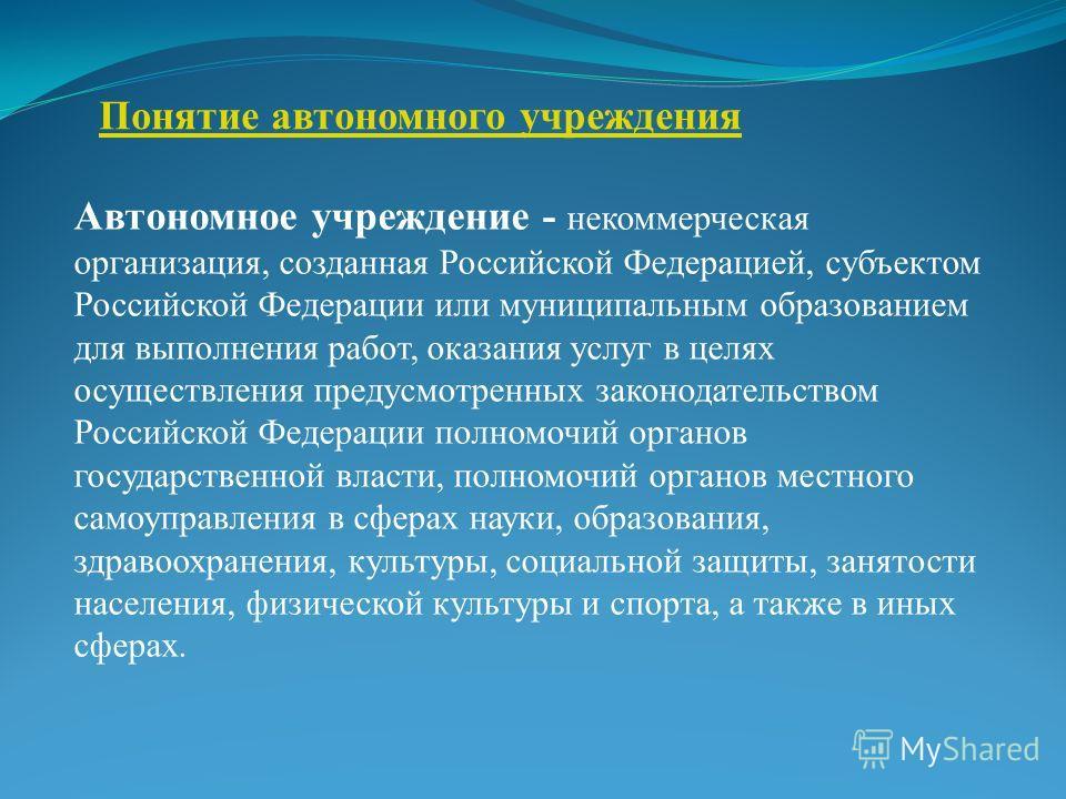 Понятие автономного учреждения Автономное учреждение - некоммерческая организация, созданная Российской Федерацией, субъектом Российской Федерации или муниципальным образованием для выполнения работ, оказания услуг в целях осуществления предусмотренн