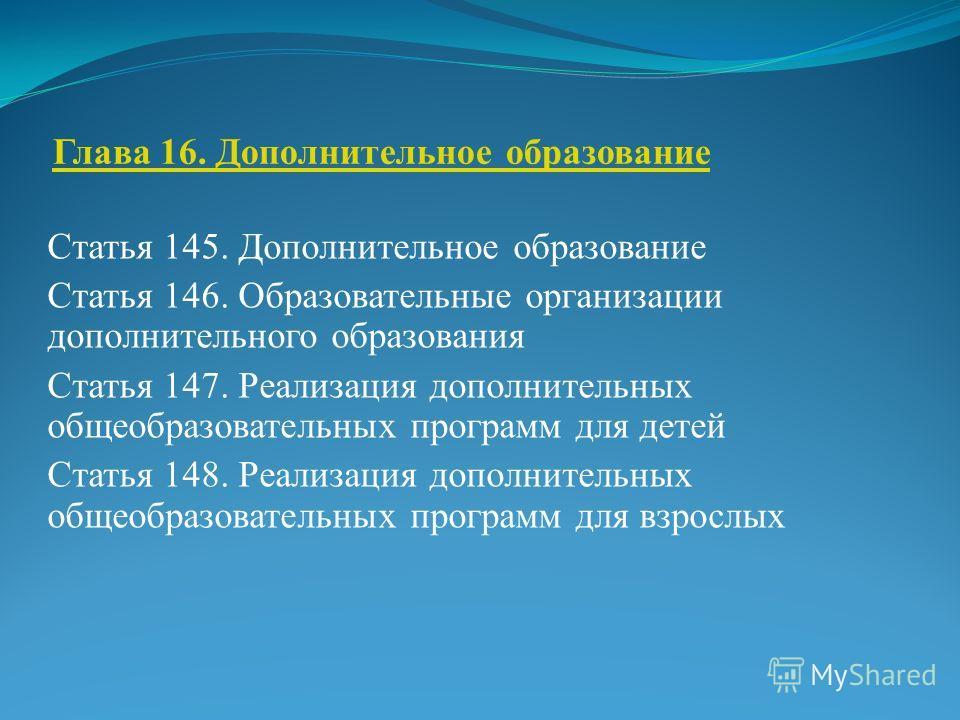 Глава 16. Дополнительное образование Статья 145. Дополнительное образование Статья 146. Образовательные организации дополнительного образования Статья 147. Реализация дополнительных общеобразовательных программ для детей Статья 148. Реализация дополн