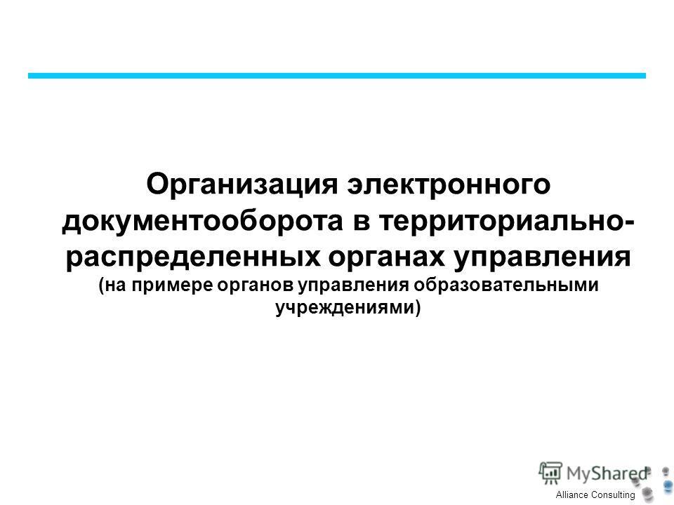 Alliance Consulting Организация электронного документооборота в территориально- распределенных органах управления (на примере органов управления образовательными учреждениями)