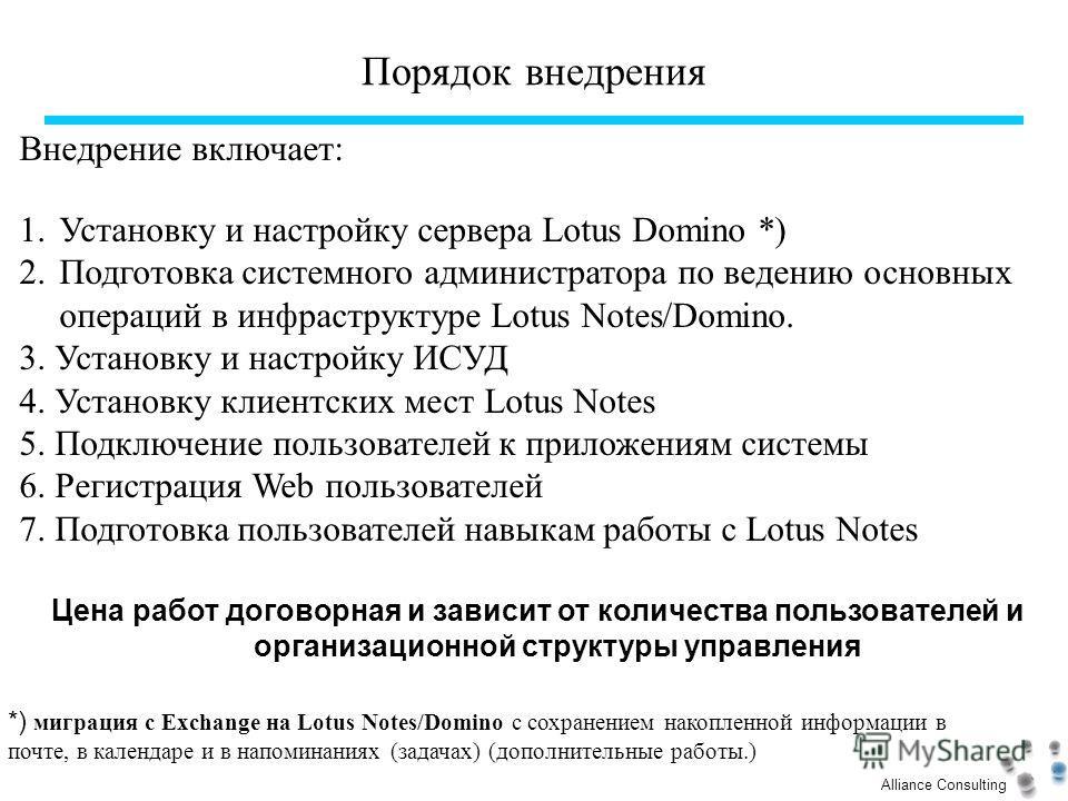 Alliance Consulting Порядок внедрения Внедрение включает: 1.Установку и настройку сервера Lotus Domino *) 2.Подготовка системного администратора по ведению основных операций в инфраструктуре Lotus Notes/Domino. 3. Установку и настройку ИСУД 4. Устано