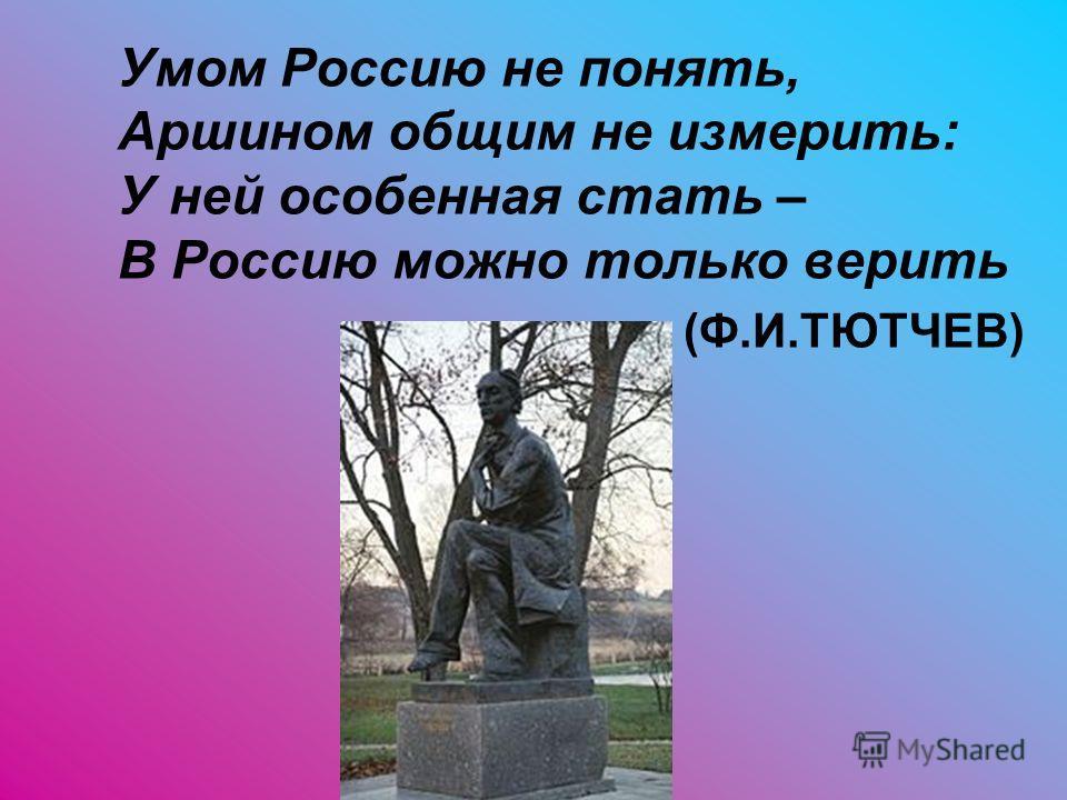 Умом Россию не понять, Аршином общим не измерить: У ней особенная стать – В Россию можно только верить (Ф.И.ТЮТЧЕВ)