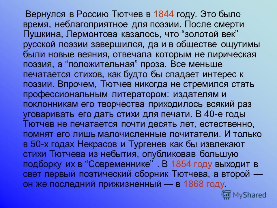 Вернулся в Россию Тютчев в 1844 году. Это было время, неблагоприятное для поэзии. После смерти Пушкина, Лермонтова казалось, что золотой век русской поэзии завершился, да и в обществе ощутимы были новые веяния, отвечала которым не лирическая поэзия,