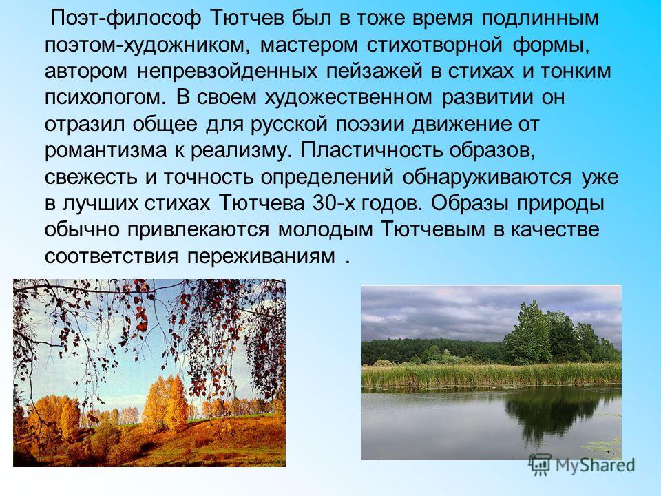 Поэт-философ Тютчев был в тоже время подлинным поэтом-художником, мастером стихотворной формы, автором непревзойденных пейзажей в стихах и тонким психологом. В своем художественном развитии он отразил общее для русской поэзии движение от романтизма к