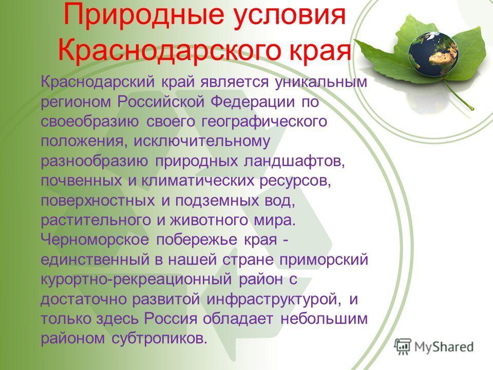 Природные условия Краснодарского края Краснодарский край является уникальным регионом Российской Федерации по своеобразию своего географического положения, исключительному разнообразию природных ландшафтов, почвенных и климатических ресурсов, поверхн
