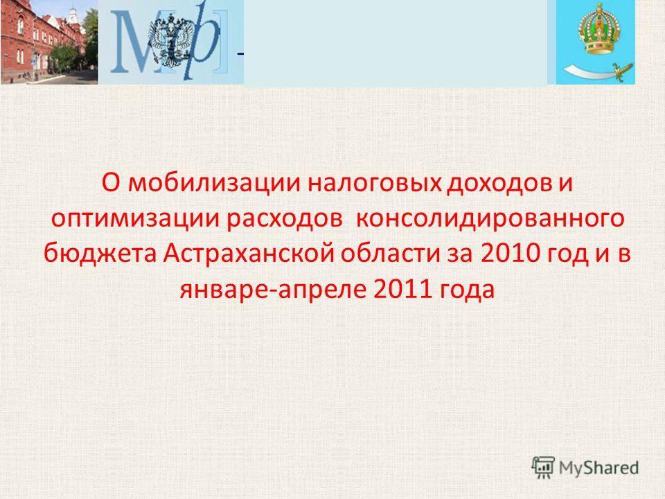 О мобилизации налоговых доходов и оптимизации расходов консолидированного бюджета Астраханской области за 2010 год и в январе-апреле 2011 года
