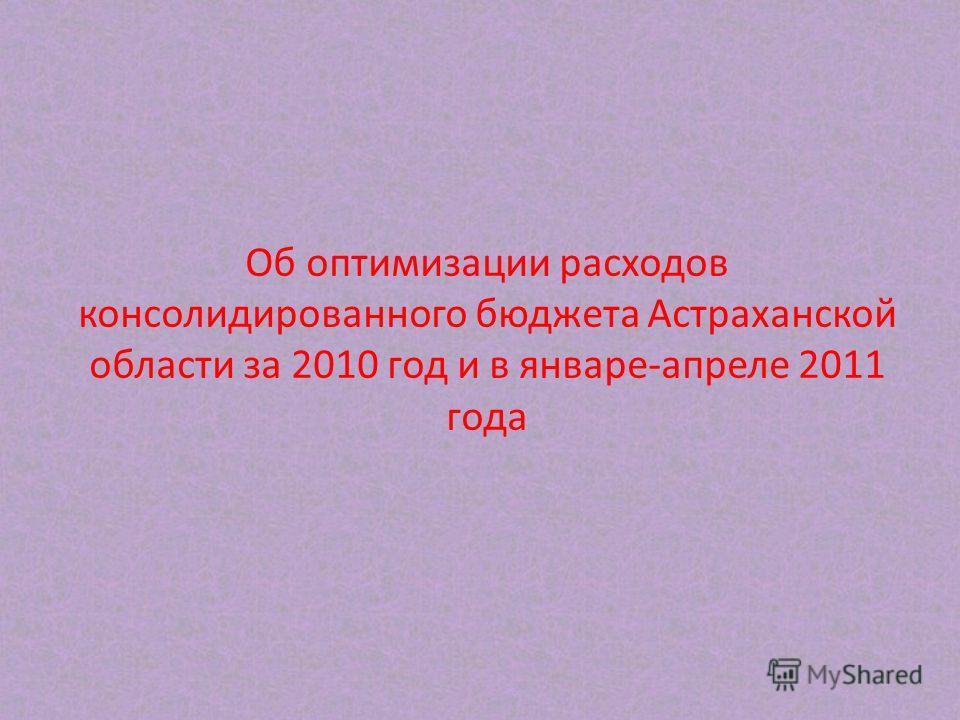 Об оптимизации расходов консолидированного бюджета Астраханской области за 2010 год и в январе-апреле 2011 года