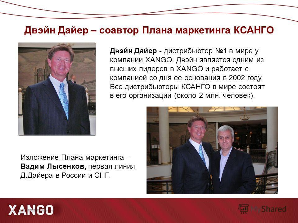 Двэйн Дайер – соавтор Плана маркетинга КСАНГО Д в эйн Дайер - дистрибьютор 1 в мире у компании XANGO. Д в эйн является одним из высших лидеров в XANGO и работает с компанией со дня ее основания в 2002 году. Все дистрибьюторы КСАНГО в мире состоят в е