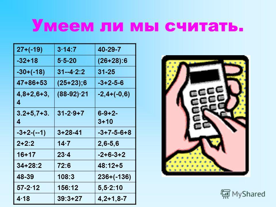 Умеем ли мы считать. 27+(-19)3·14:740-29-7 -32+185·5-20(26+28):6 -30+(-18)31--4·2:231-25 47+86+53(25+23);6-3+2-5-6 4,8+2,6+3, 4 (88-92)·21-2,4+(-0,6) 3.2+5,7+3. 4 31-2·9+76-9+2- 3+10 -3+2-(--1)3+28-41-3+7-5-6+8 2+2:214·72,6-5,6 16+1723·4-2+6-3+2 34+2