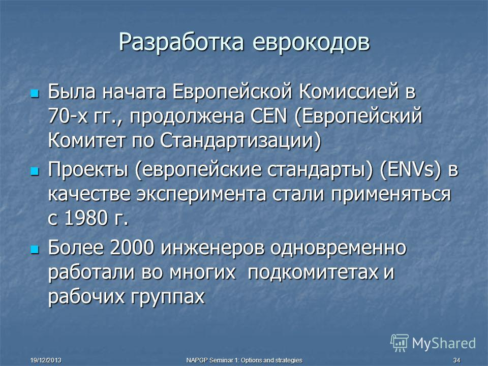 19/12/2013NAPGP Seminar 1: Options and strategies34 Разработка еврокодов Была начата Европейской Комиссией в 70-х гг., продолжена СЕN (Европейский Комитет по Стандартизации) Была начата Европейской Комиссией в 70-х гг., продолжена СЕN (Европейский Ко