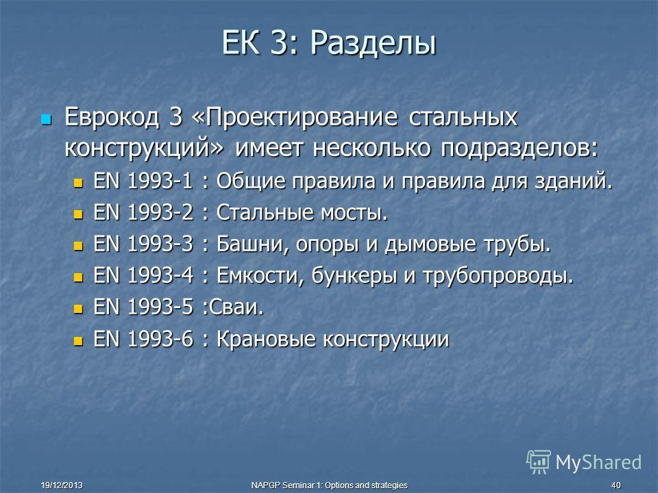 19/12/2013NAPGP Seminar 1: Options and strategies40 EК 3: Разделы Еврокод 3 «Проектирование стальных конструкций» имеет несколько подразделов: Еврокод 3 «Проектирование стальных конструкций» имеет несколько подразделов: EN 1993-1 : Общие правила и пр