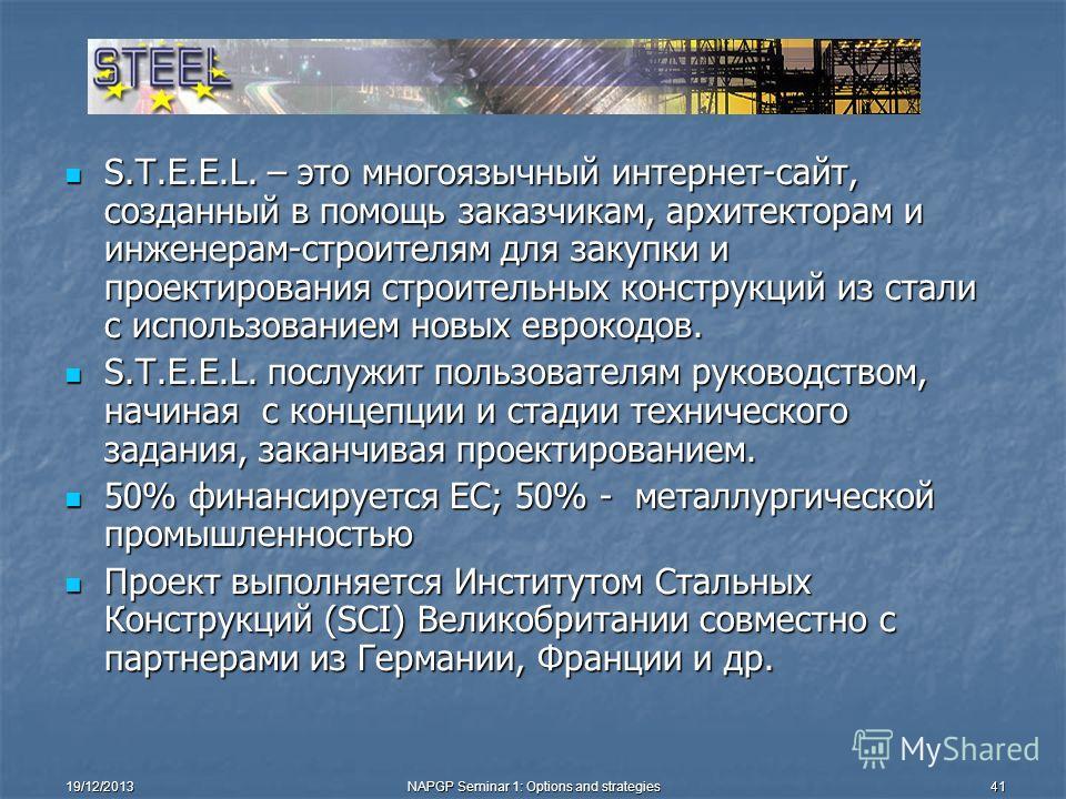 19/12/2013NAPGP Seminar 1: Options and strategies41 S.T.E.E.L. – это многоязычный интернет-сайт, созданный в помощь заказчикам, архитекторам и инженерам-строителям для закупки и проектирования строительных конструкций из стали с использованием новых