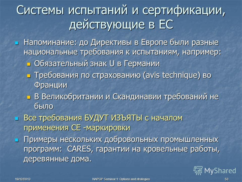 19/12/2013NAPGP Seminar 1: Options and strategies50 Системы испытаний и сертификации, действующие в ЕС Напоминание: до Директивы в Европе были разные национальные требования к испытаниям, например: Напоминание: до Директивы в Европе были разные нацио