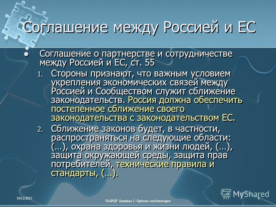 19/12/2013 NAPGP Seminar 1: Options and strategies 6 Соглашение между Россией и ЕС Соглашение о партнерстве и сотрудничестве между Россией и ЕС, ст. 55 1. Стороны признают, что важным условием укрепления экономических связей между Россией и Сообществ