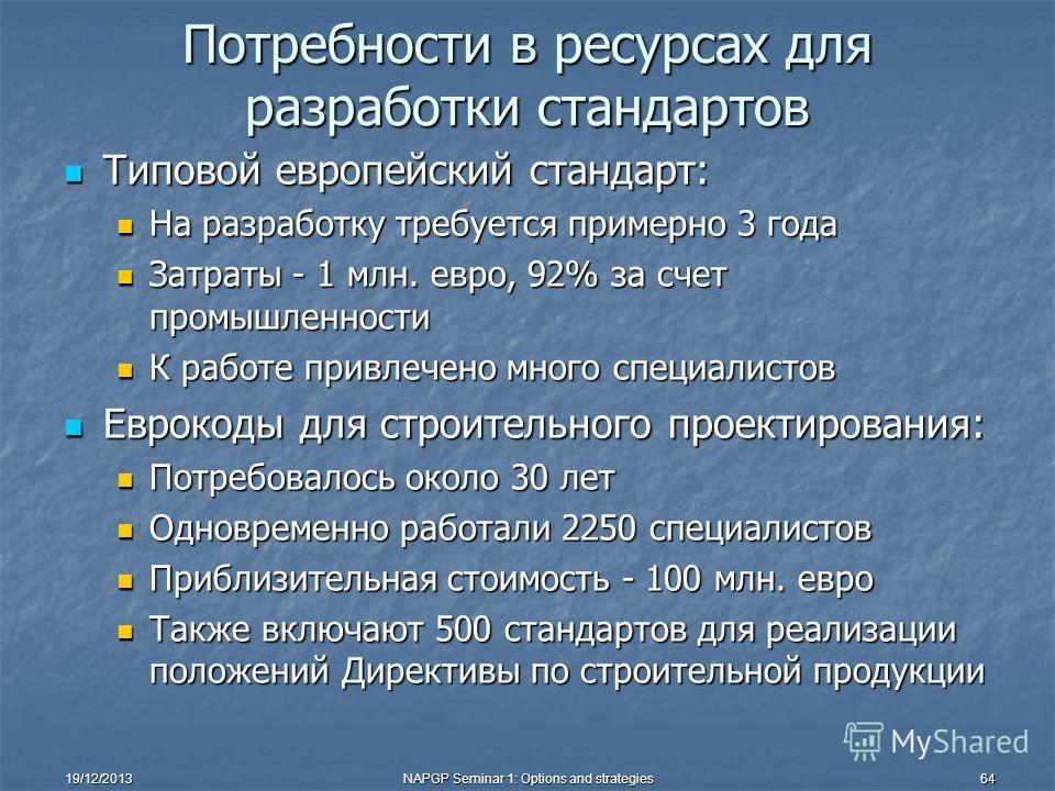 19/12/2013NAPGP Seminar 1: Options and strategies64 Потребности в ресурсах для разработки стандартов Типовой европейский стандарт: Типовой европейский стандарт: На разработку требуется примерно 3 года На разработку требуется примерно 3 года Затраты -