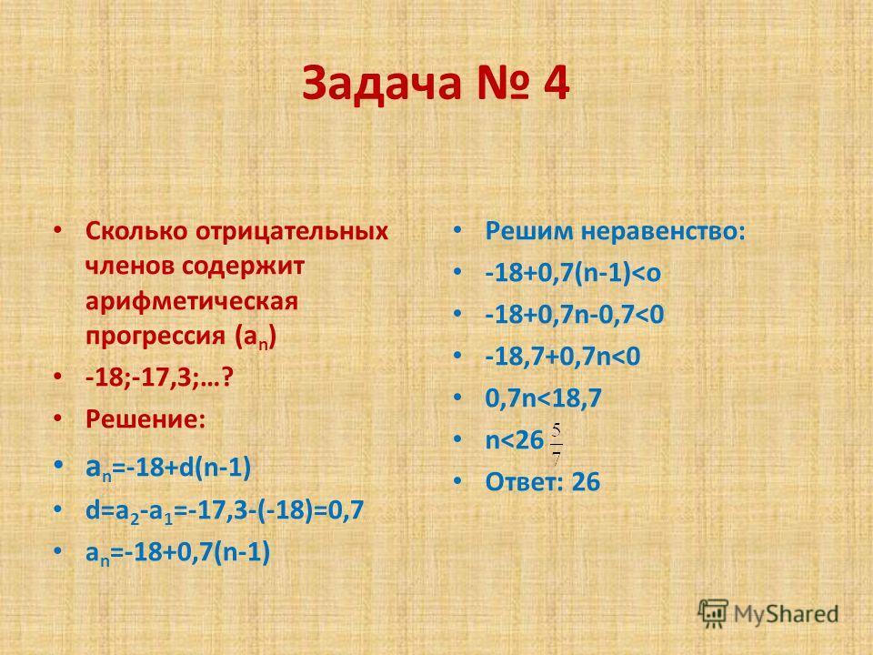 Задача 4 Сколько отрицательных членов содержит арифметическая прогрессия (a n ) -18;-17,3;…? Решение: a n =-18+d(n-1) d=a 2 -a 1 =-17,3-(-18)=0,7 a n =-18+0,7(n-1) Решим неравенство: -18+0,7(n-1)