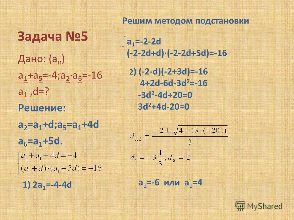 Задача 5 Дано: (a n ) a 1 +a 5 =-4;a 2 ·a 6 =-16 a 1,d=? Решение: a 2 =a 1 +d;a 5 =a 1 +4d a 6 =a 1 +5d. Решим методом подстановки 1) 2a 1 =-4-4d a 1 =-2-2d (-2-2d+d)·(-2-2d+5d)=-16 2 ) (-2-d)(-2+3d)=-16 4+2d-6d-3d 2 =-16 -3d 2 -4d+20=0 3d 2 +4d-20=0