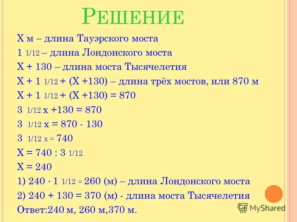 Р ЕШЕНИЕ Х м – длина Тауэрского моста 1 1/12 – длина Лондонского моста Х + 130 – длина моста Тысячелетия Х + 1 1/12 + (Х +130) – длина трёх мостов, или 870 м Х + 1 1/12 + (Х +130) = 870 3 1/12 х +130 = 870 3 1/12 х = 870 - 130 3 1/12 х = 740 Х = 740