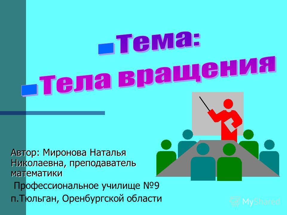 Автор: Миронова Наталья Николаевна, преподаватель математики Профессиональное училище 9 п.Тюльган, Оренбургской области