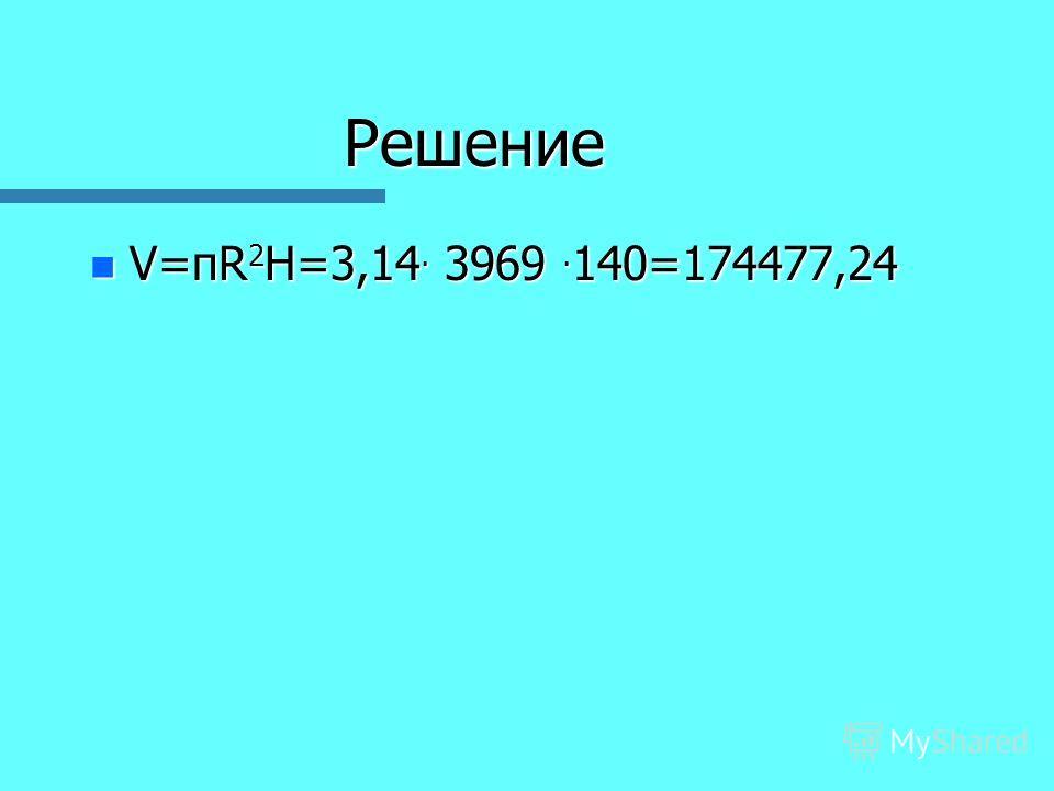 Решение n V=пR 2 H=3,14. 3969. 140=174477,24