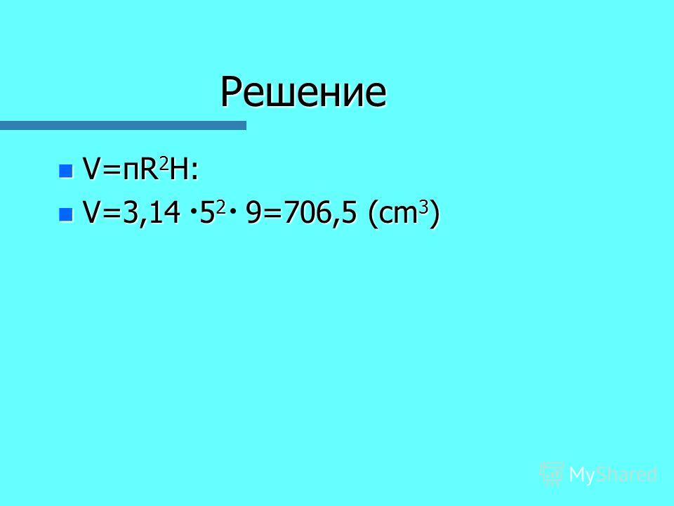Решение n V=пR 2 H: n V=3,14 5 2 9=706,5 (cm 3 )